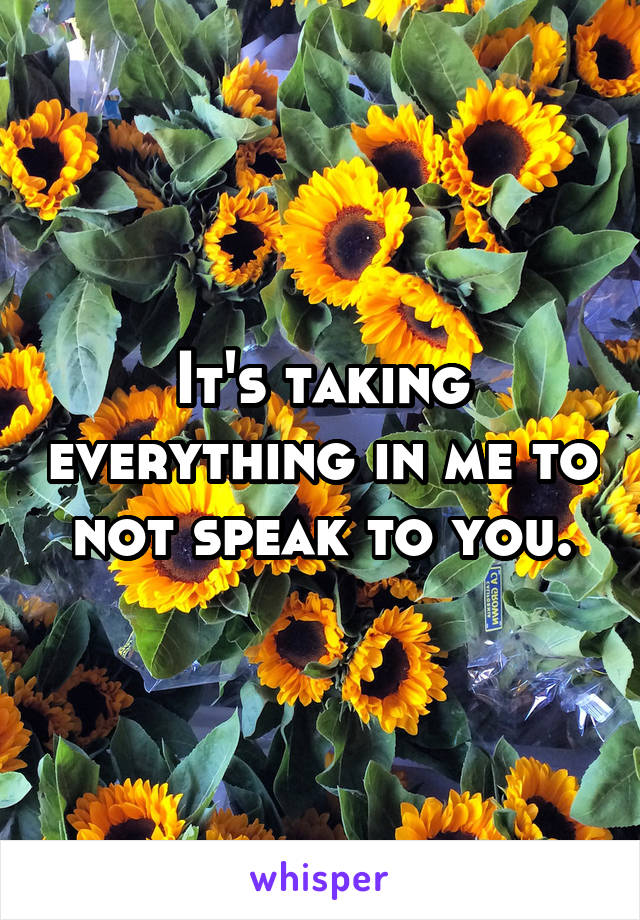 It's taking everything in me to not speak to you.