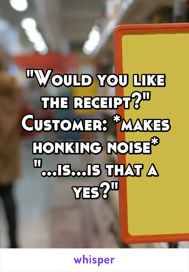 """""""Would you like the receipt?"""" Customer: *makes honking noise* """"...is...is that a yes?"""""""