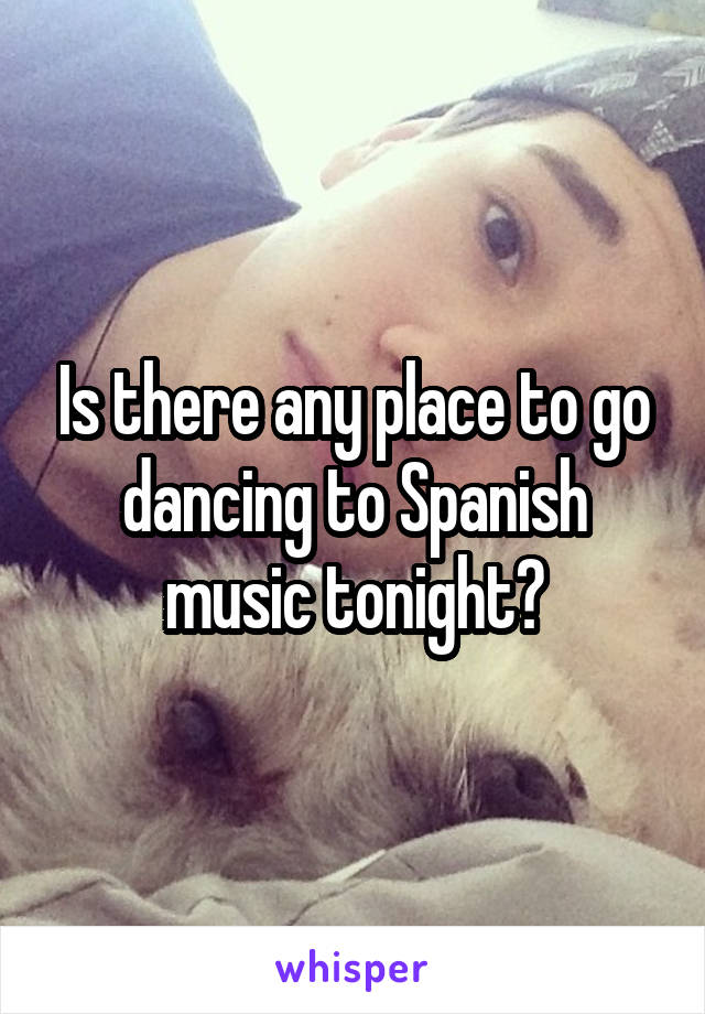 Is there any place to go dancing to Spanish music tonight?