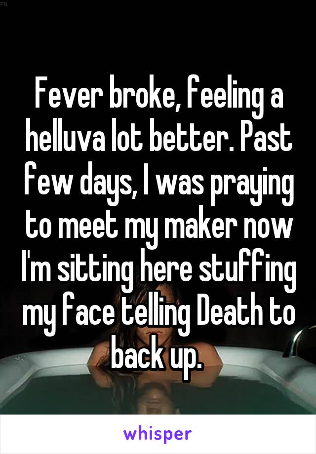 Fever broke, feeling a helluva lot better. Past few days, I was praying to meet my maker now I'm sitting here stuffing my face telling Death to back up.