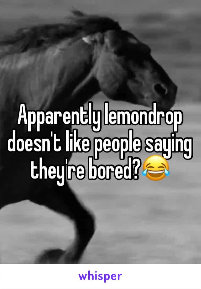 Apparently lemondrop doesn't like people saying they're bored?😂