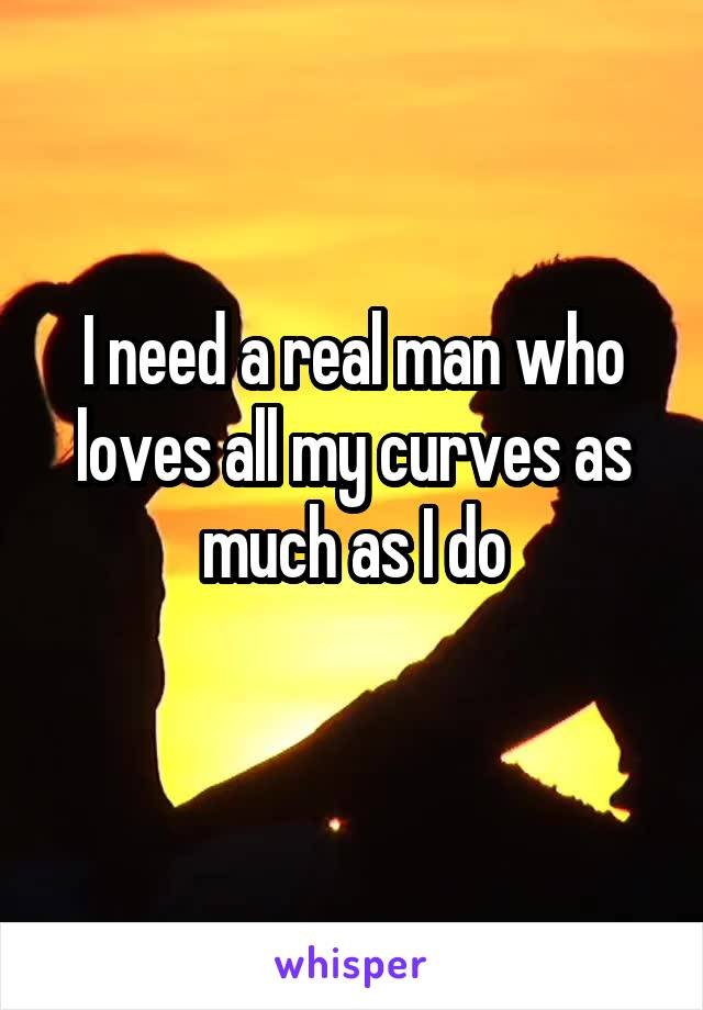 I need a real man who loves all my curves as much as I do