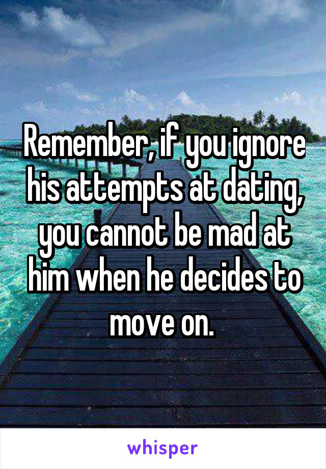 Remember, if you ignore his attempts at dating, you cannot be mad at him when he decides to move on.