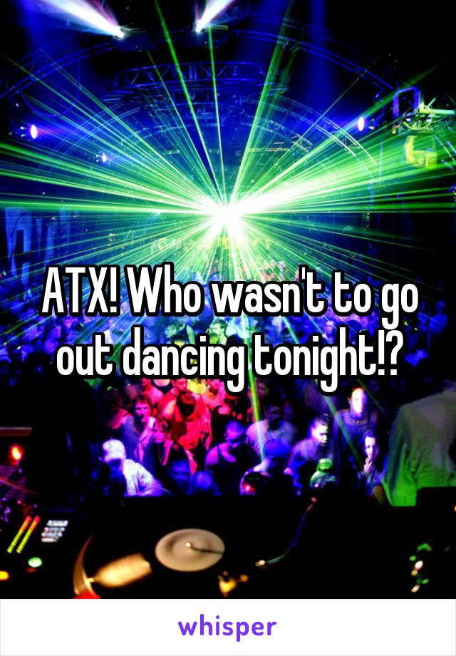ATX! Who wasn't to go out dancing tonight!?