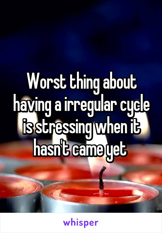 Worst thing about having a irregular cycle is stressing when it hasn't came yet