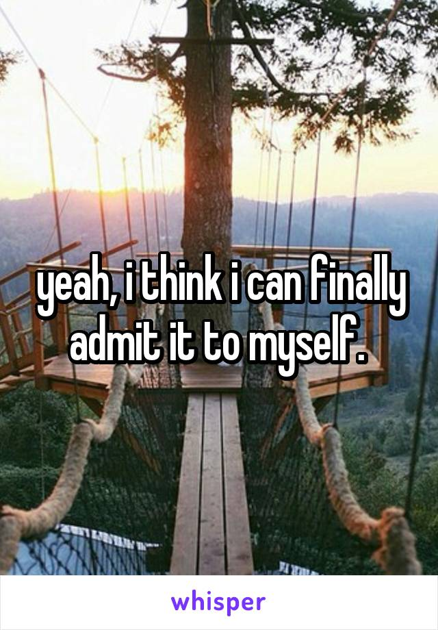 yeah, i think i can finally admit it to myself.