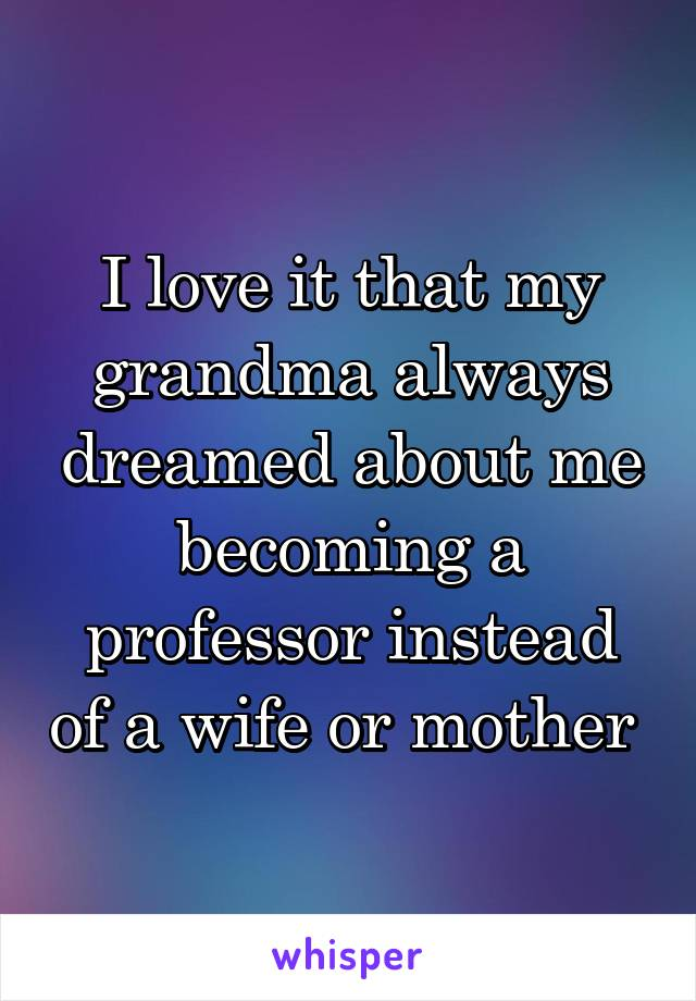 I love it that my grandma always dreamed about me becoming a professor instead of a wife or mother