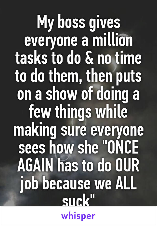 "My boss gives everyone a million tasks to do & no time to do them, then puts on a show of doing a few things while making sure everyone sees how she ""ONCE AGAIN has to do OUR job because we ALL suck"""