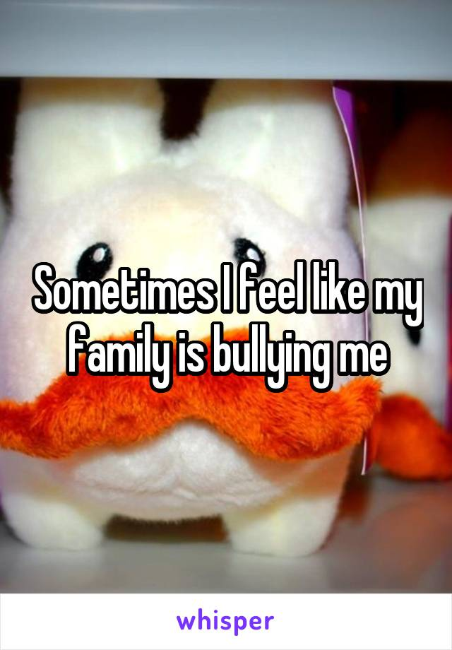 Sometimes I feel like my family is bullying me