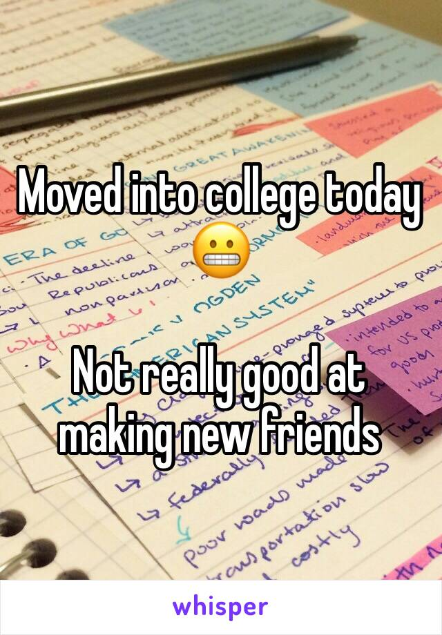 Moved into college today 😬   Not really good at making new friends