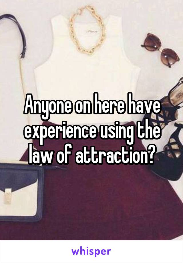 Anyone on here have experience using the law of attraction?