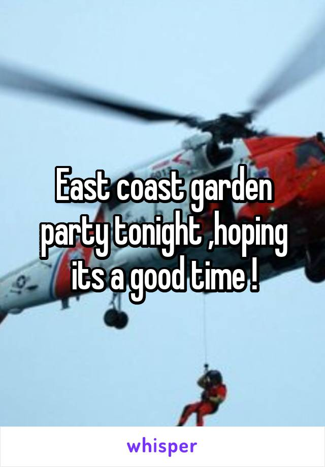 East coast garden party tonight ,hoping its a good time !