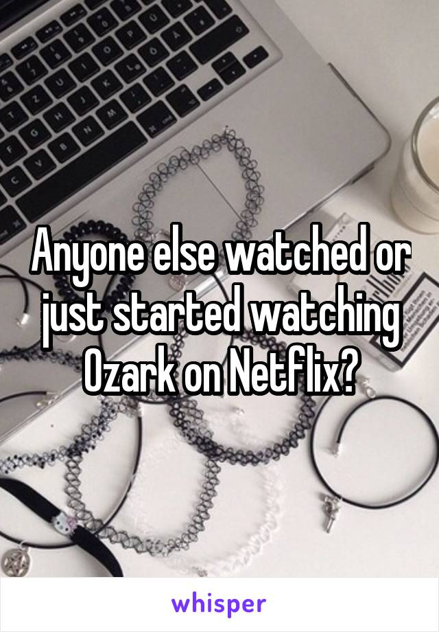 Anyone else watched or just started watching Ozark on Netflix?