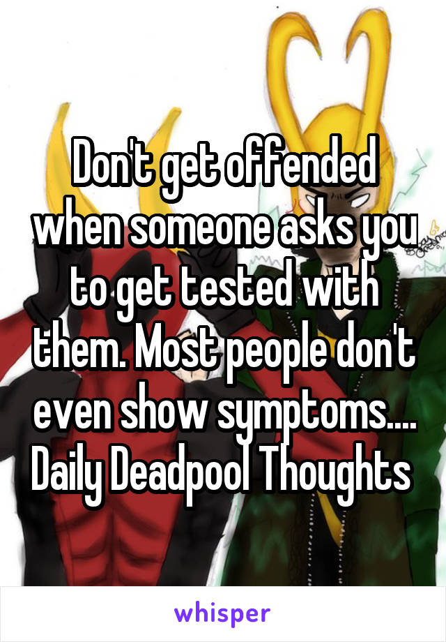 Don't get offended when someone asks you to get tested with them. Most people don't even show symptoms.... Daily Deadpool Thoughts