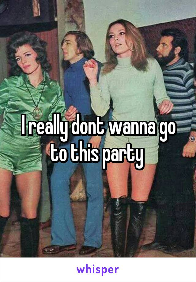 I really dont wanna go to this party