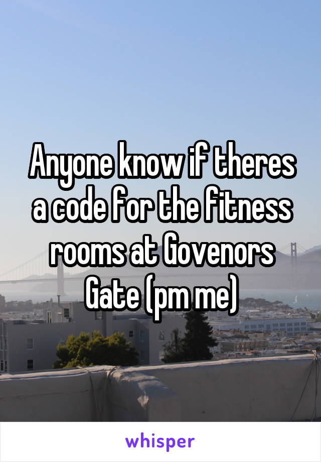 Anyone know if theres a code for the fitness rooms at Govenors Gate (pm me)