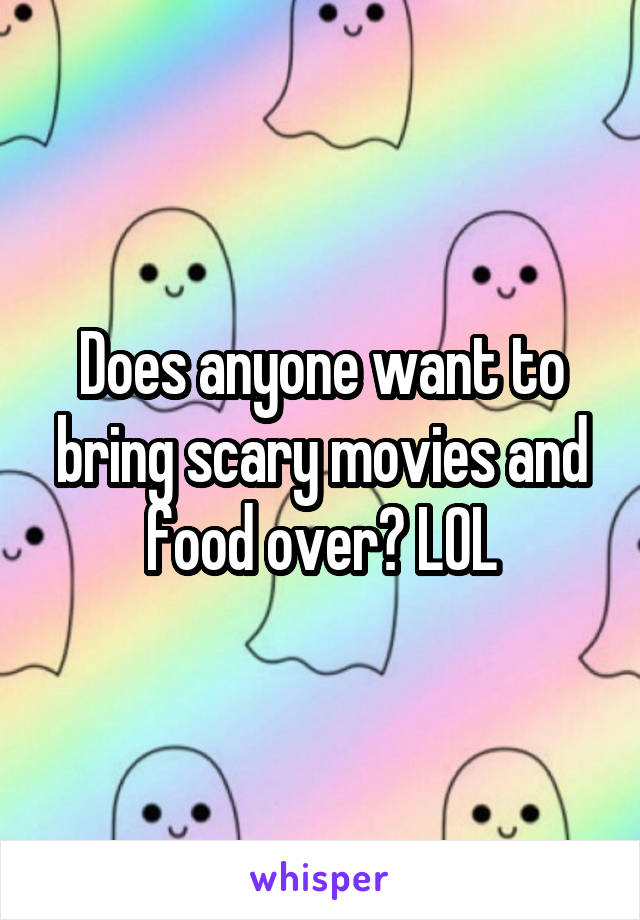 Does anyone want to bring scary movies and food over? LOL