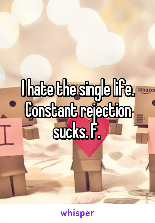 I hate the single life. Constant rejection sucks. F.