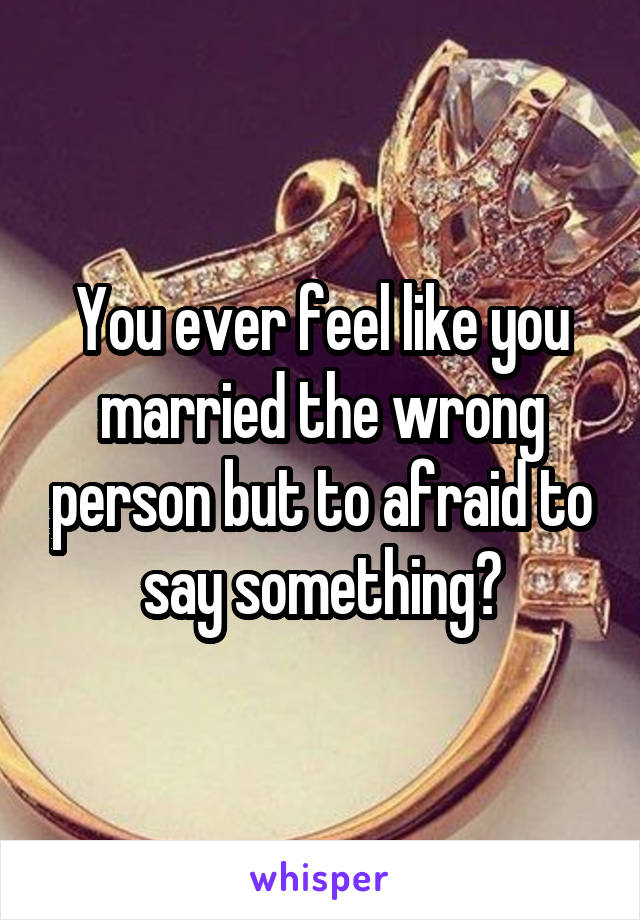 You ever feel like you married the wrong person but to afraid to say something?