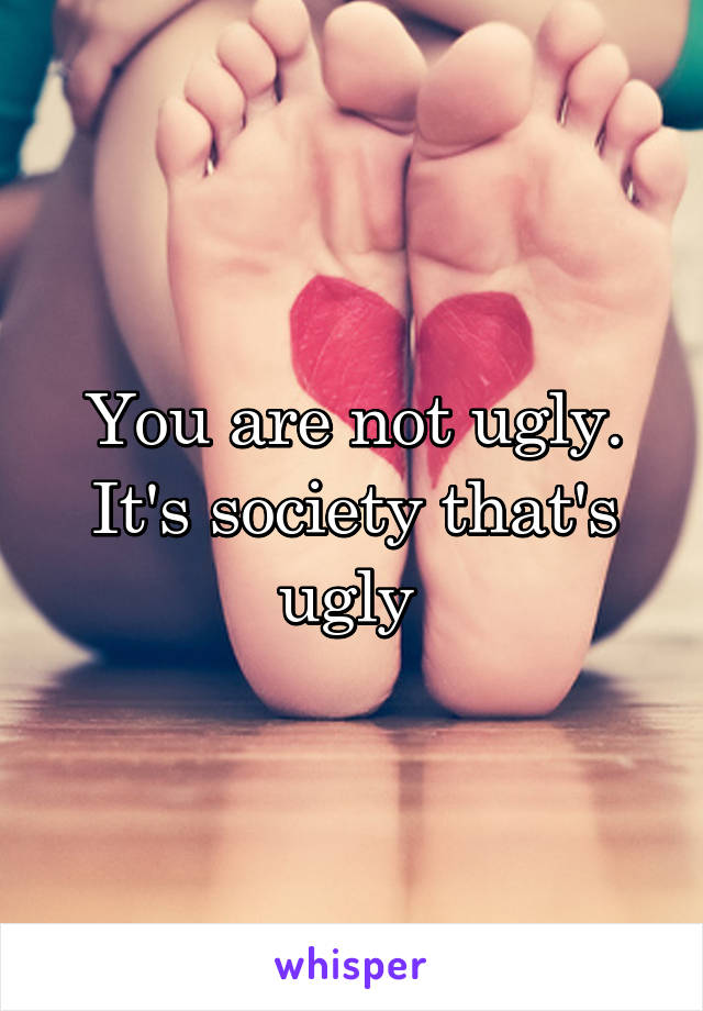 You are not ugly. It's society that's ugly