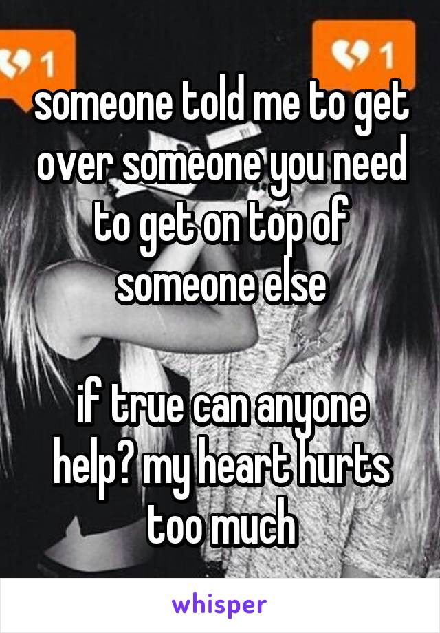 someone told me to get over someone you need to get on top of someone else  if true can anyone help? my heart hurts too much