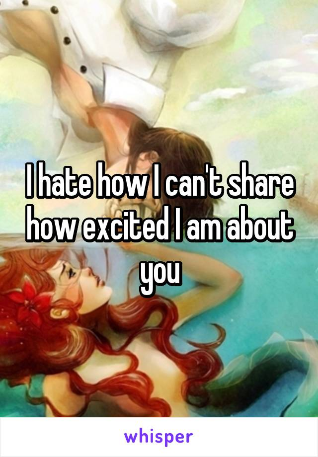 I hate how I can't share how excited I am about you