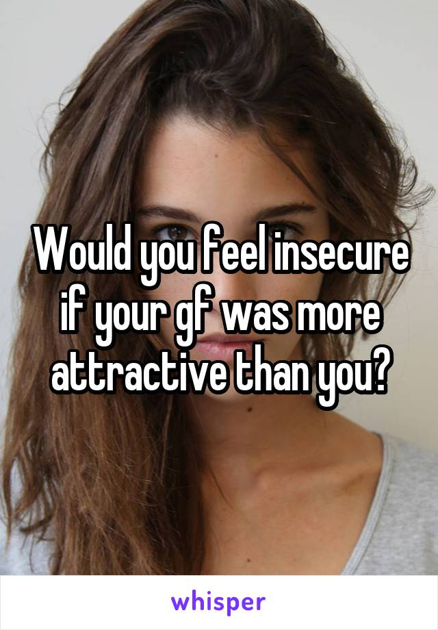 Would you feel insecure if your gf was more attractive than you?