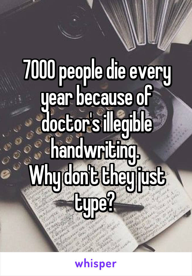 7000 people die every year because of doctor's illegible handwriting.  Why don't they just type?