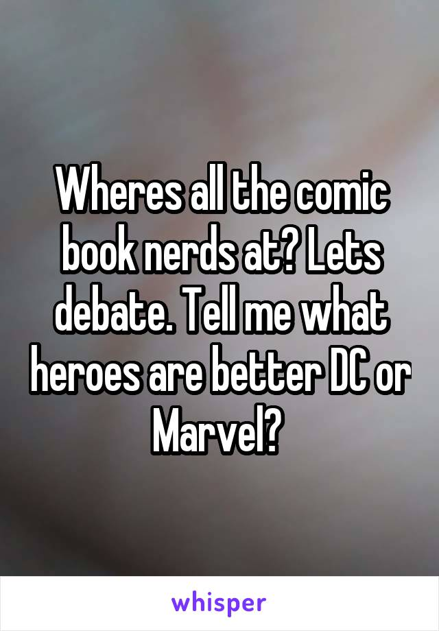 Wheres all the comic book nerds at? Lets debate. Tell me what heroes are better DC or Marvel?
