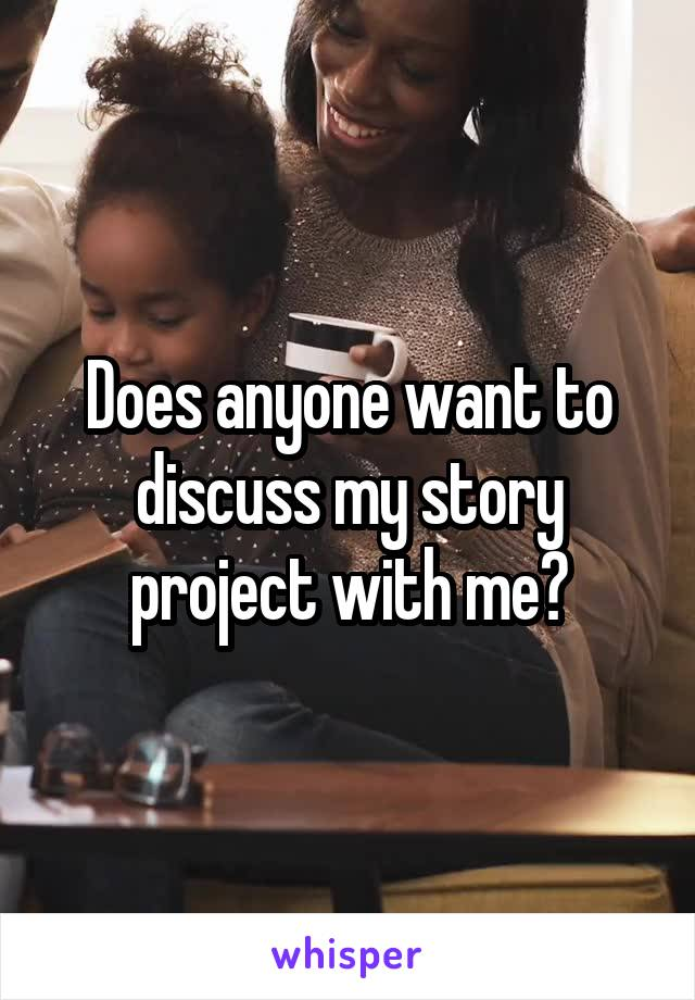 Does anyone want to discuss my story project with me?