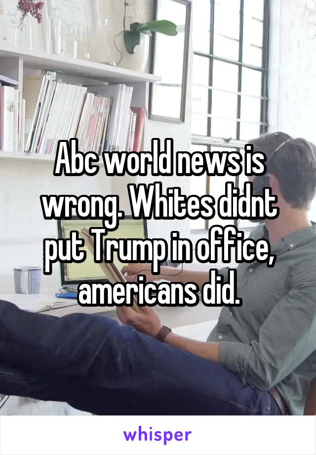 Abc world news is wrong. Whites didnt put Trump in office, americans did.