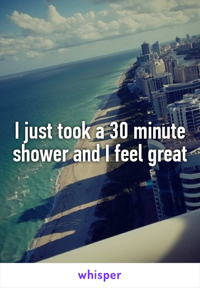 I just took a 30 minute shower and I feel great