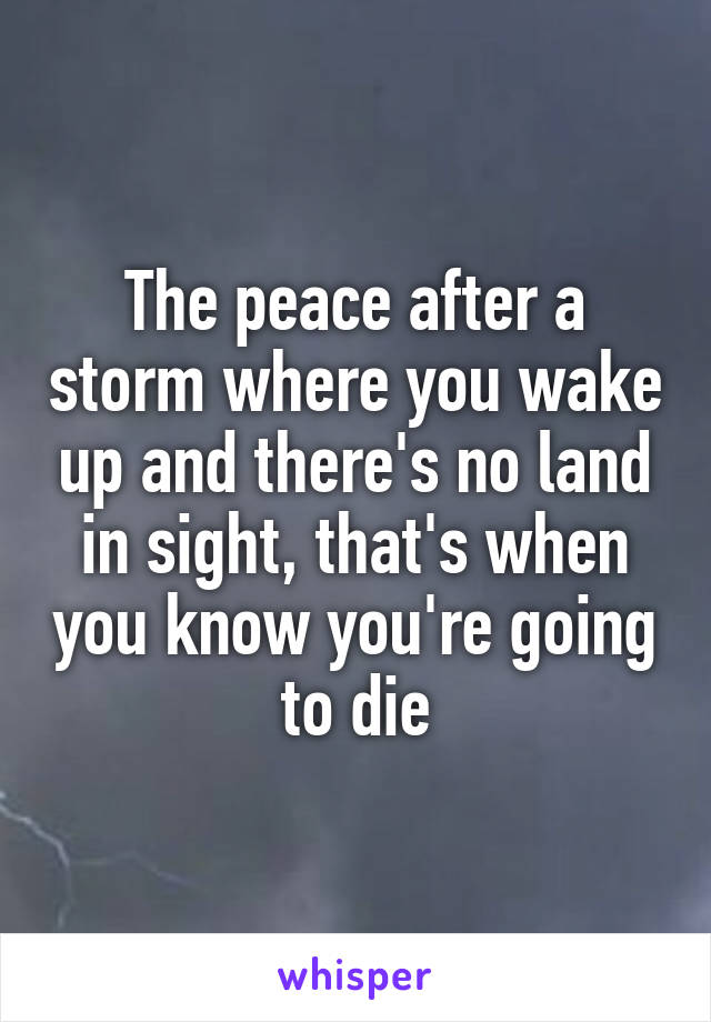 The peace after a storm where you wake up and there's no land in sight, that's when you know you're going to die