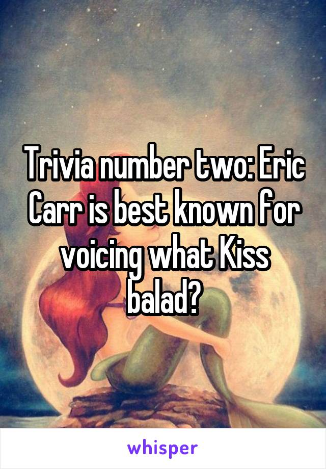 Trivia number two: Eric Carr is best known for voicing what Kiss balad?