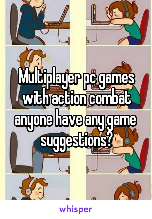 Multiplayer pc games with action combat anyone have any game  suggestions?