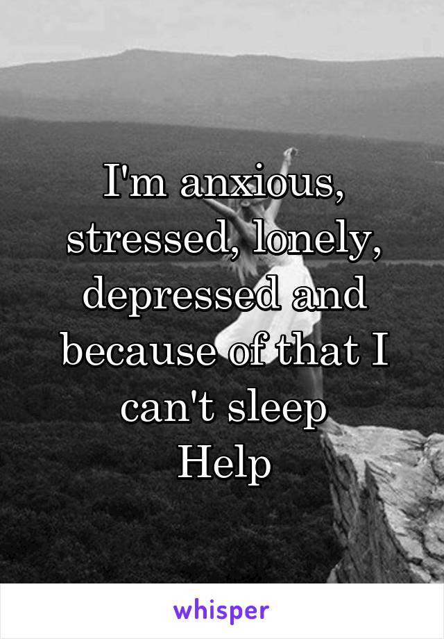 I'm anxious, stressed, lonely, depressed and because of that I can't sleep Help