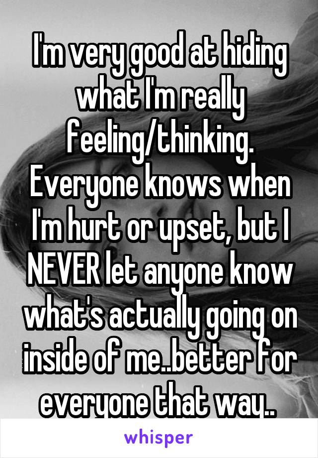 I'm very good at hiding what I'm really feeling/thinking. Everyone knows when I'm hurt or upset, but I NEVER let anyone know what's actually going on inside of me..better for everyone that way..