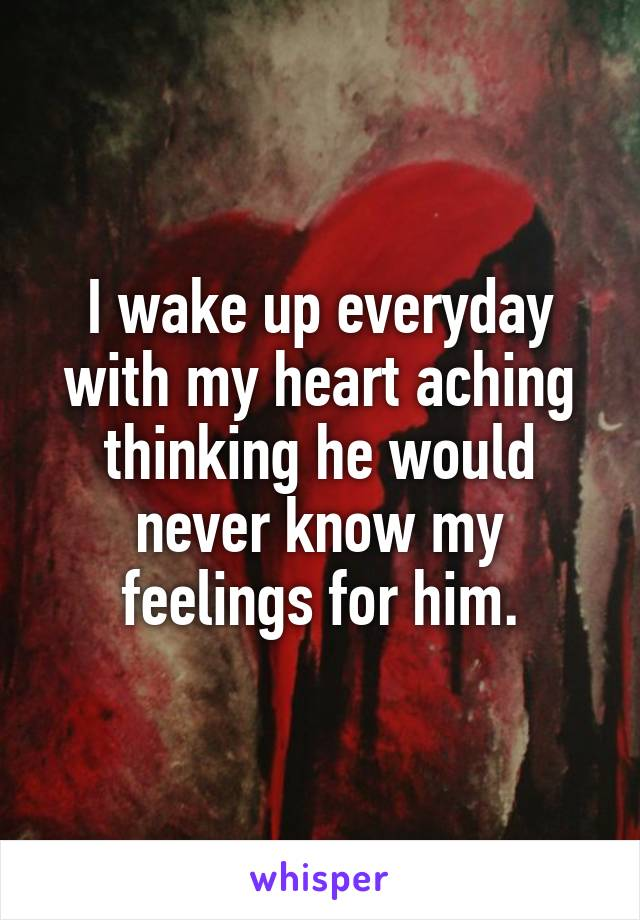 I wake up everyday with my heart aching thinking he would never know my feelings for him.