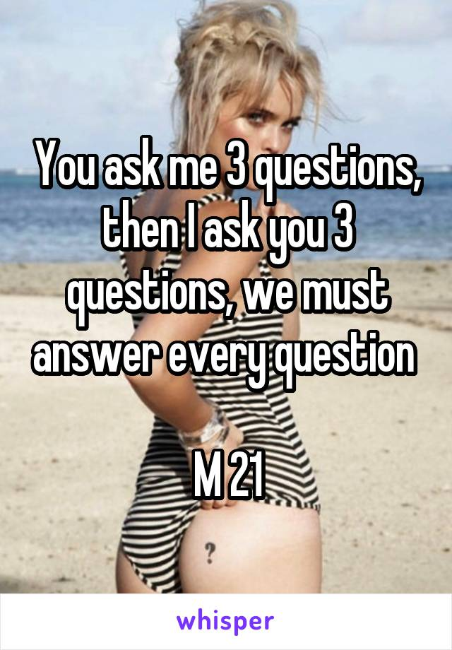 You ask me 3 questions, then I ask you 3 questions, we must answer every question   M 21