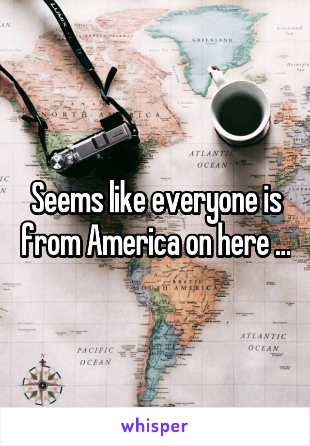 Seems like everyone is from America on here ...