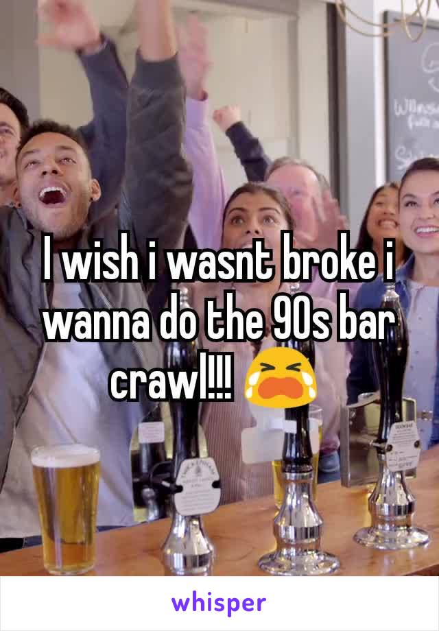 I wish i wasnt broke i wanna do the 90s bar crawl!!! 😭