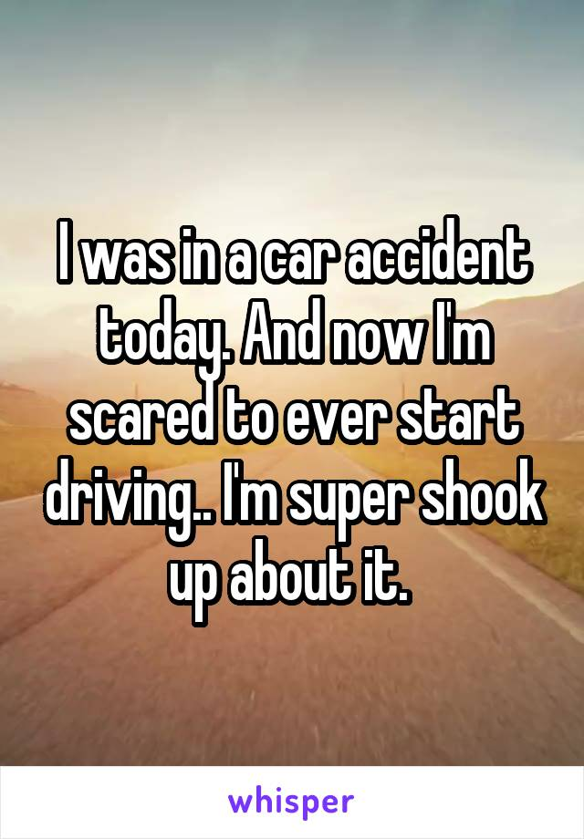 I was in a car accident today. And now I'm scared to ever start driving.. I'm super shook up about it.