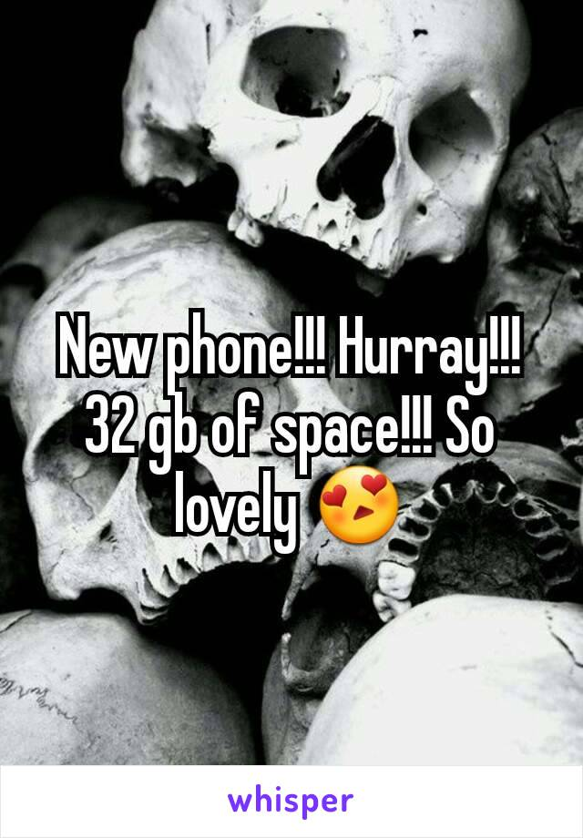 New phone!!! Hurray!!! 32 gb of space!!! So lovely 😍