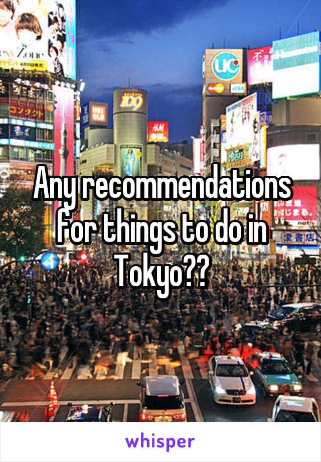 Any recommendations for things to do in Tokyo??