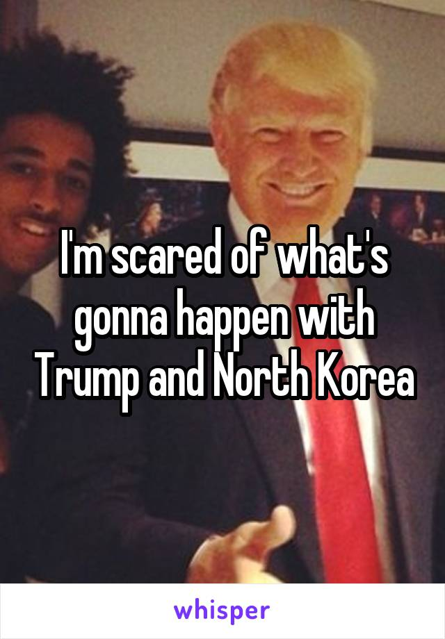 I'm scared of what's gonna happen with Trump and North Korea