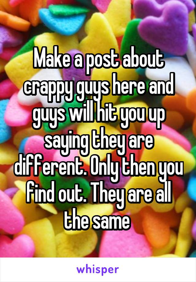 Make a post about crappy guys here and guys will hit you up saying they are different. Only then you find out. They are all the same
