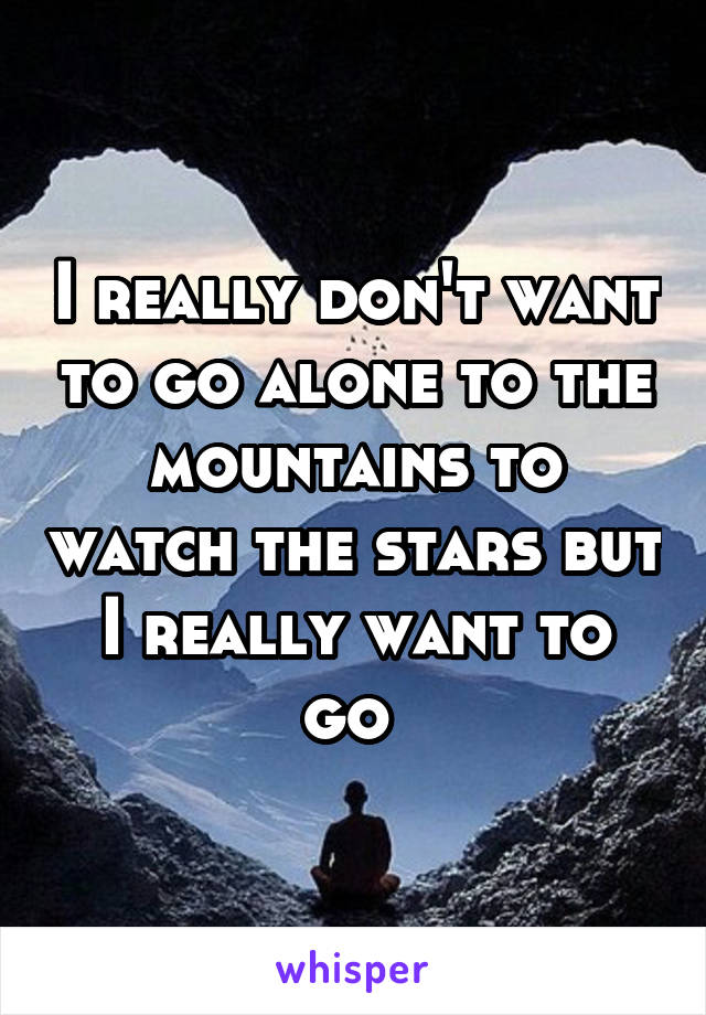 I really don't want to go alone to the mountains to watch the stars but I really want to go