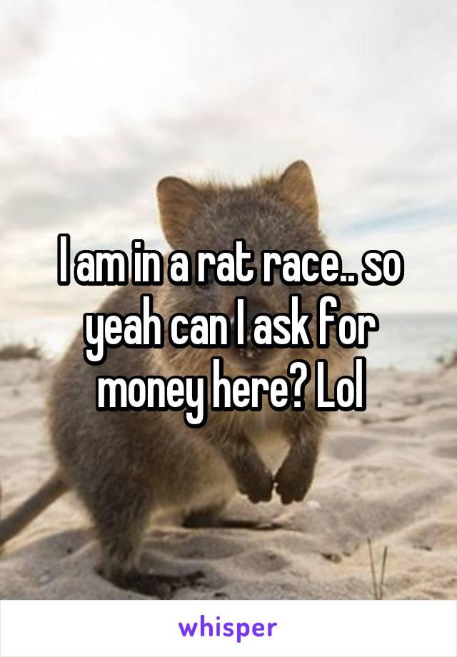 I am in a rat race.. so yeah can I ask for money here? Lol