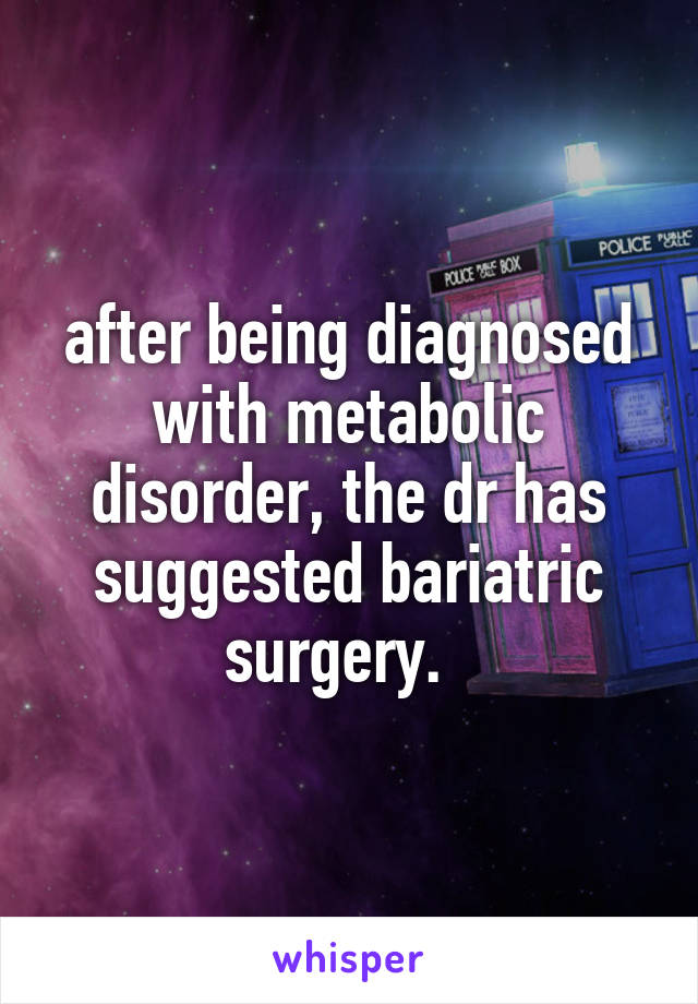 after being diagnosed with metabolic disorder, the dr has suggested bariatric surgery.