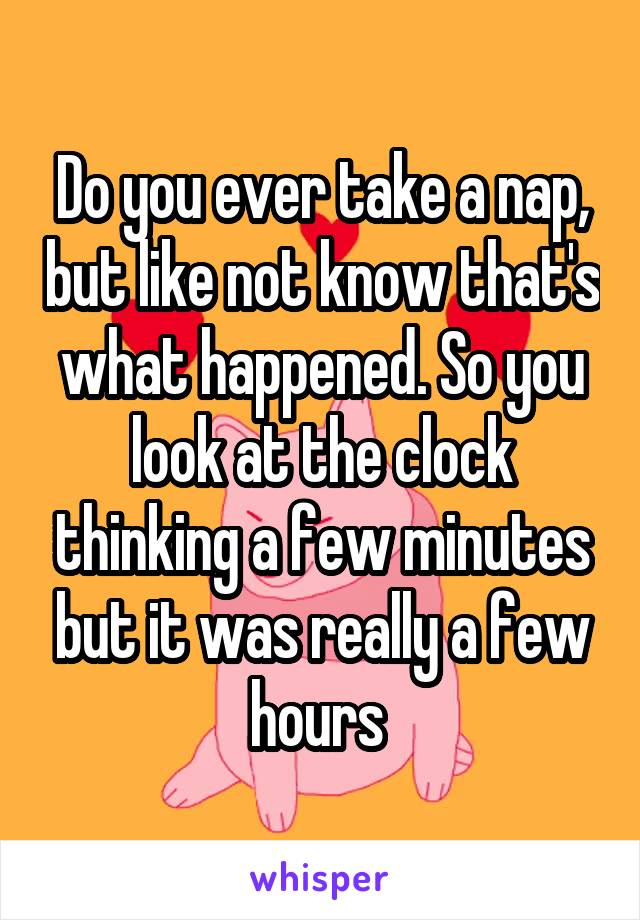 Do you ever take a nap, but like not know that's what happened. So you look at the clock thinking a few minutes but it was really a few hours
